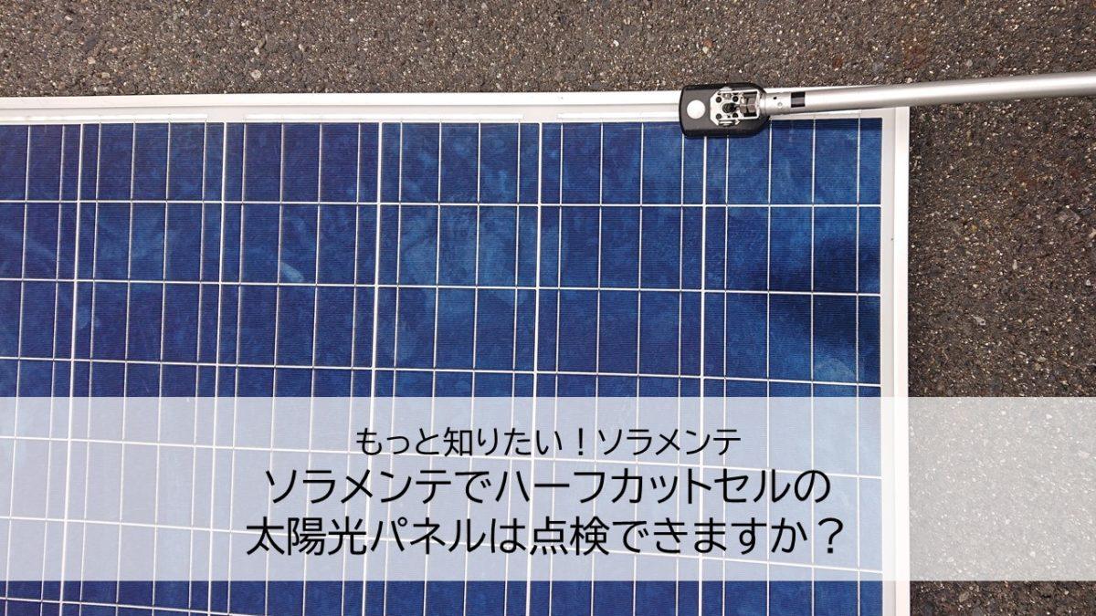 ソラメンテでハーフカットセルの太陽光パネルは点検できますか?
