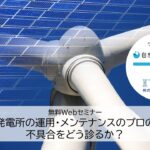 太陽光発電所の運用・メンテナンスのプロの目線!不具合をどう診るか?