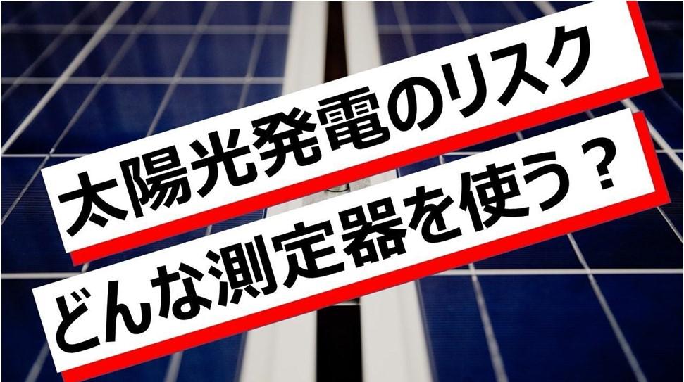 太陽光発電のリスク  どんな測定器を使う?