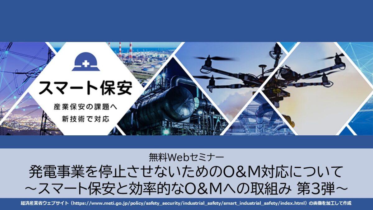【終了】Webセミナー7/2 発電事業を停止させないためのO&M対応について~スマート保安と効率的なO&Mへの取組み 第3弾~
