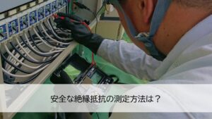 安全な絶縁抵抗の測定方法は?